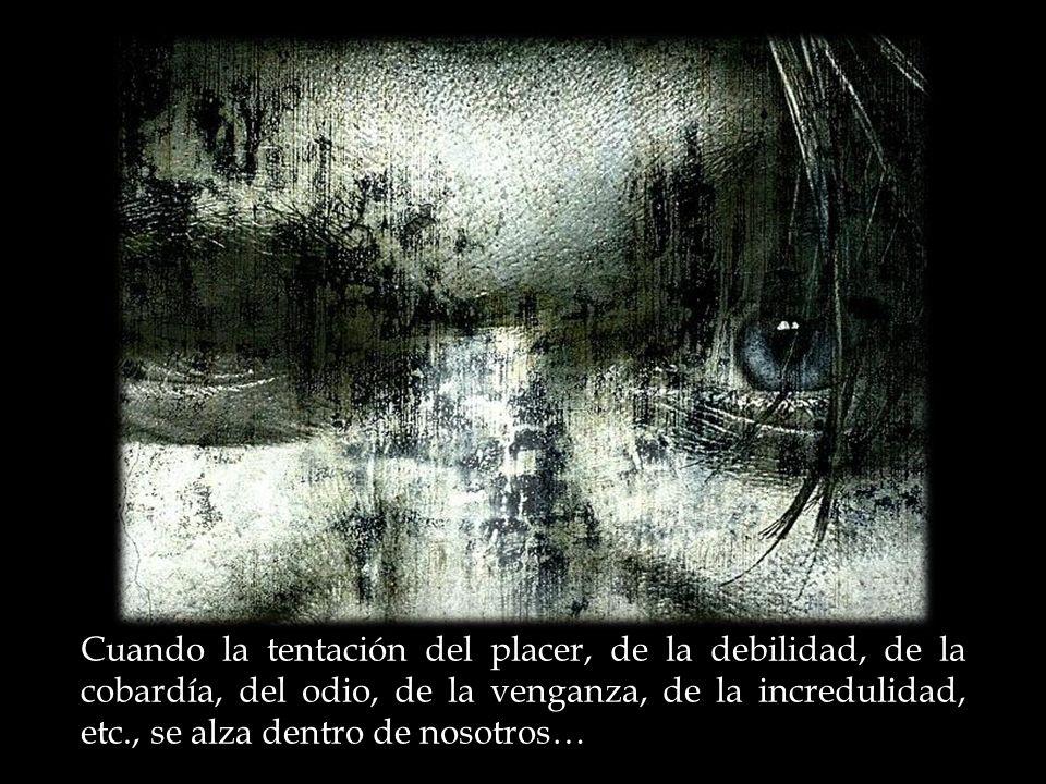 Cuando la tentación del placer, de la debilidad, de la cobardía, del odio, de la venganza, de la incredulidad, etc., se alza dentro de nosotros…