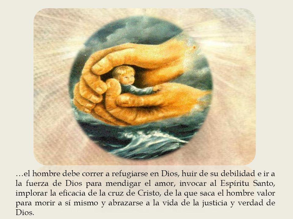 …el hombre debe correr a refugiarse en Dios, huir de su debilidad e ir a la fuerza de Dios para mendigar el amor, invocar al Espíritu Santo, implorar