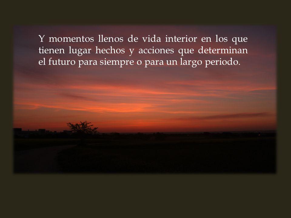 Y momentos llenos de vida interior en los que tienen lugar hechos y acciones que determinan el futuro para siempre o para un largo periodo.