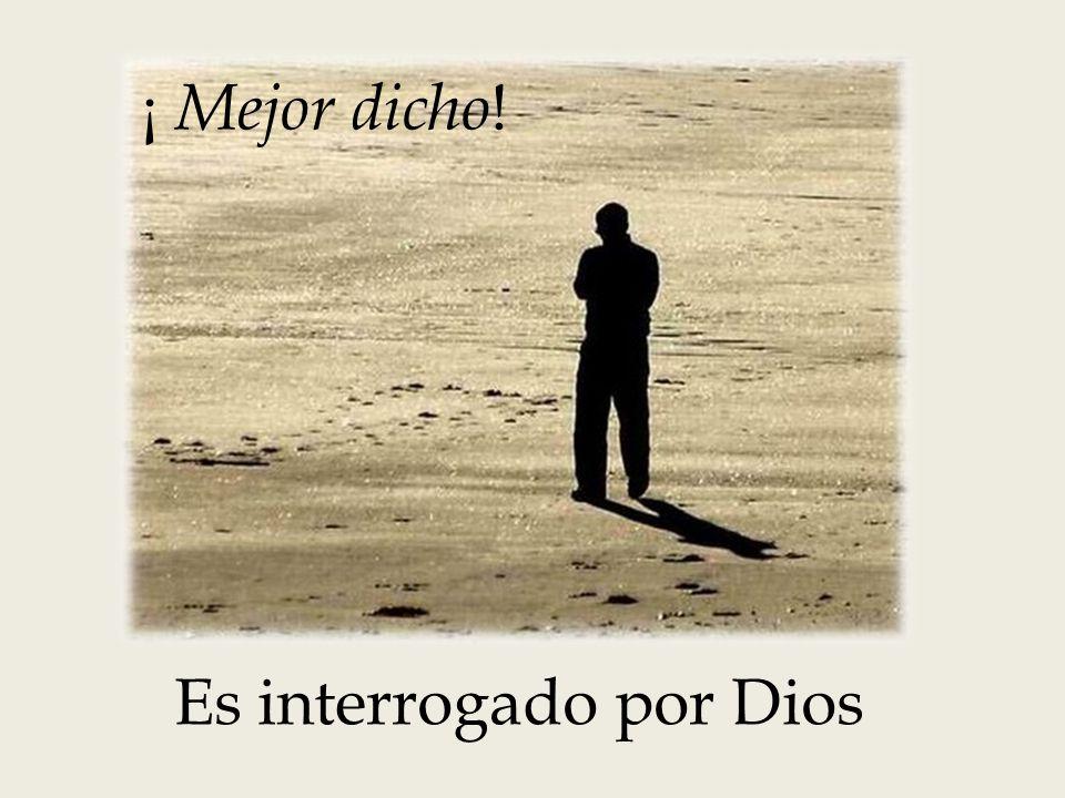 ¡ Mejor dicho ! Es interrogado por Dios