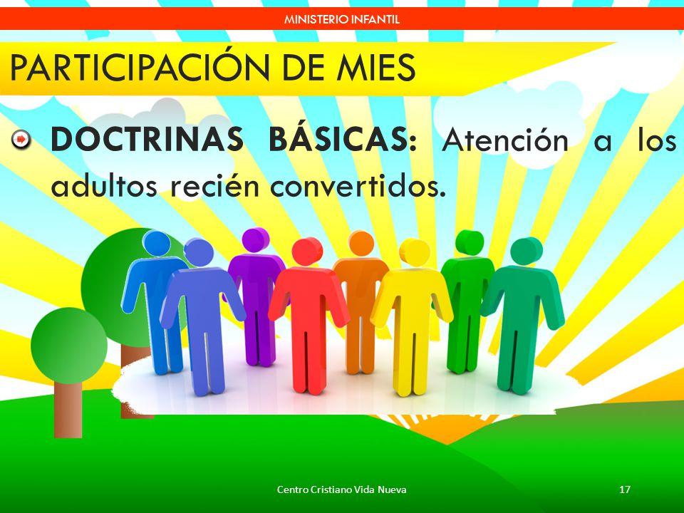 Centro Cristiano Vida Nueva17 MINISTERIO INFANTIL PARTICIPACIÓN DE MIES DOCTRINAS BÁSICAS: Atención a los adultos recién convertidos.