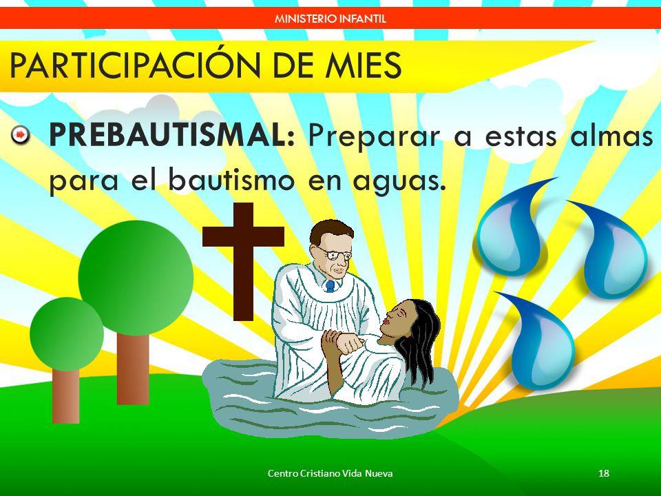 Centro Cristiano Vida Nueva18 MINISTERIO INFANTIL PARTICIPACIÓN DE MIES PREBAUTISMAL: Preparar a estas almas para el bautismo en aguas.