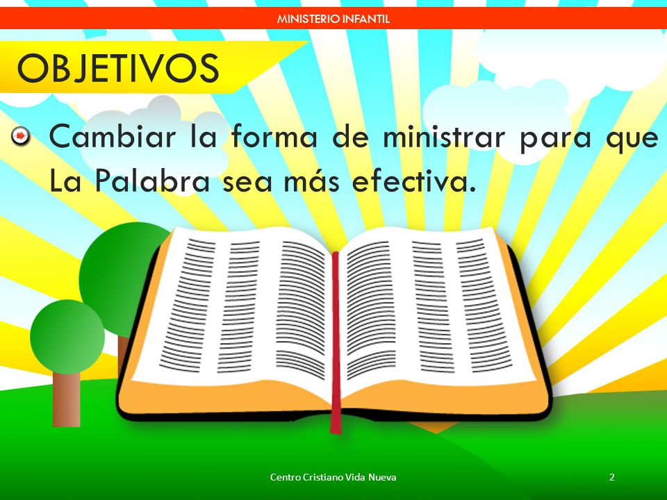 Centro Cristiano Vida Nueva2 MINISTERIO INFANTIL OBJETIVOS Cambiar la forma de ministrar para que La Palabra sea más efectiva.