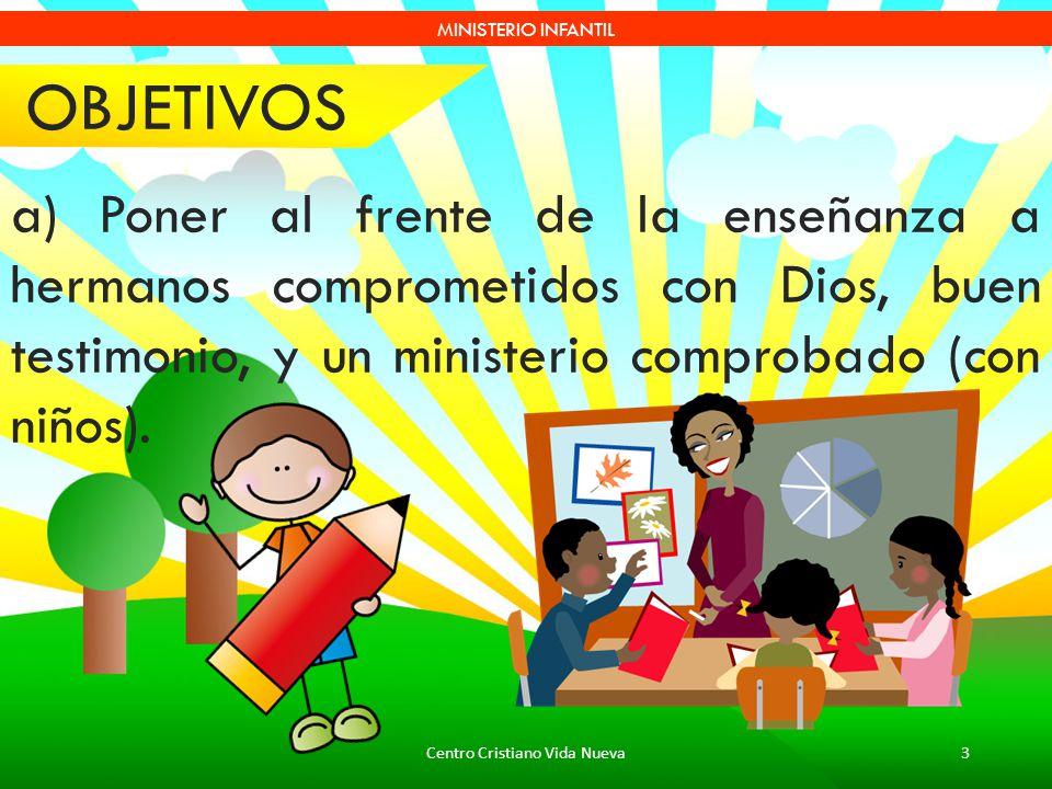 Centro Cristiano Vida Nueva3 MINISTERIO INFANTIL a) Poner al frente de la enseñanza a hermanos comprometidos con Dios, buen testimonio, y un ministeri