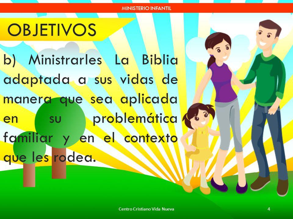 Centro Cristiano Vida Nueva4 MINISTERIO INFANTIL b) Ministrarles La Biblia adaptada a sus vidas de manera que sea aplicada en su problemática familiar