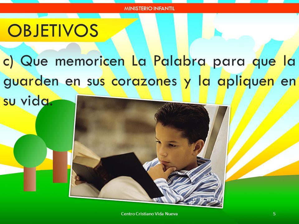 Centro Cristiano Vida Nueva5 MINISTERIO INFANTIL c) Que memoricen La Palabra para que la guarden en sus corazones y la apliquen en su vida. OBJETIVOS