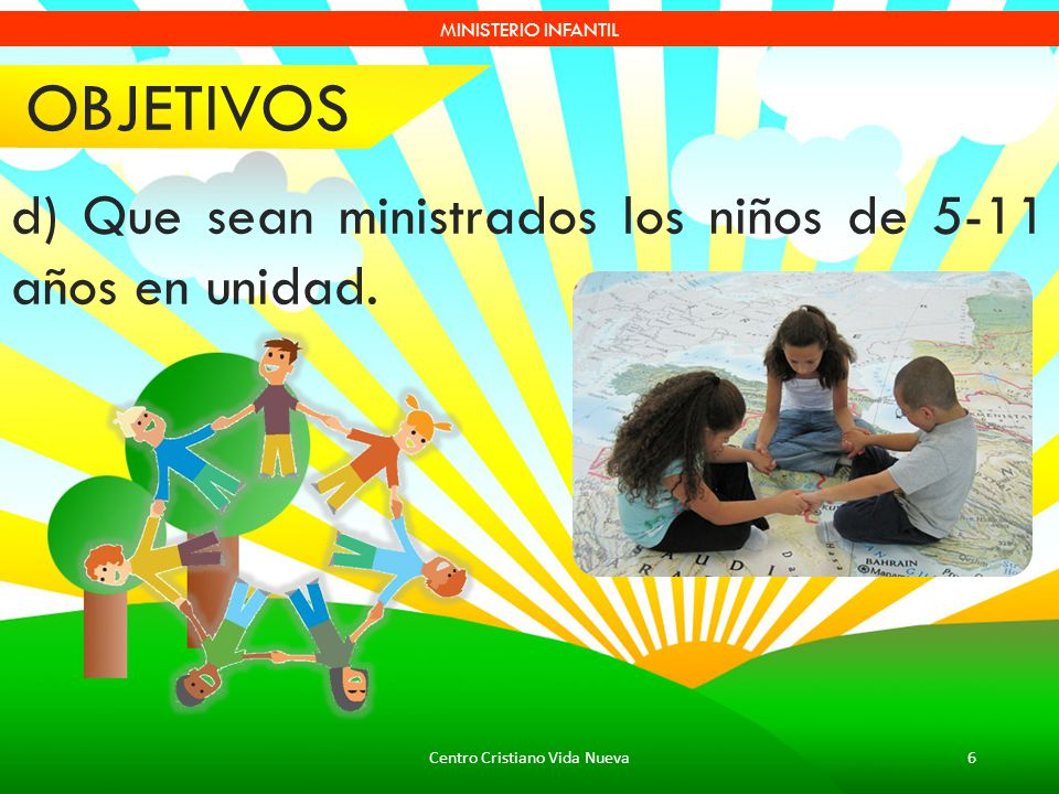 Centro Cristiano Vida Nueva6 MINISTERIO INFANTIL d) Que sean ministrados los niños de 5-11 años en unidad. OBJETIVOS