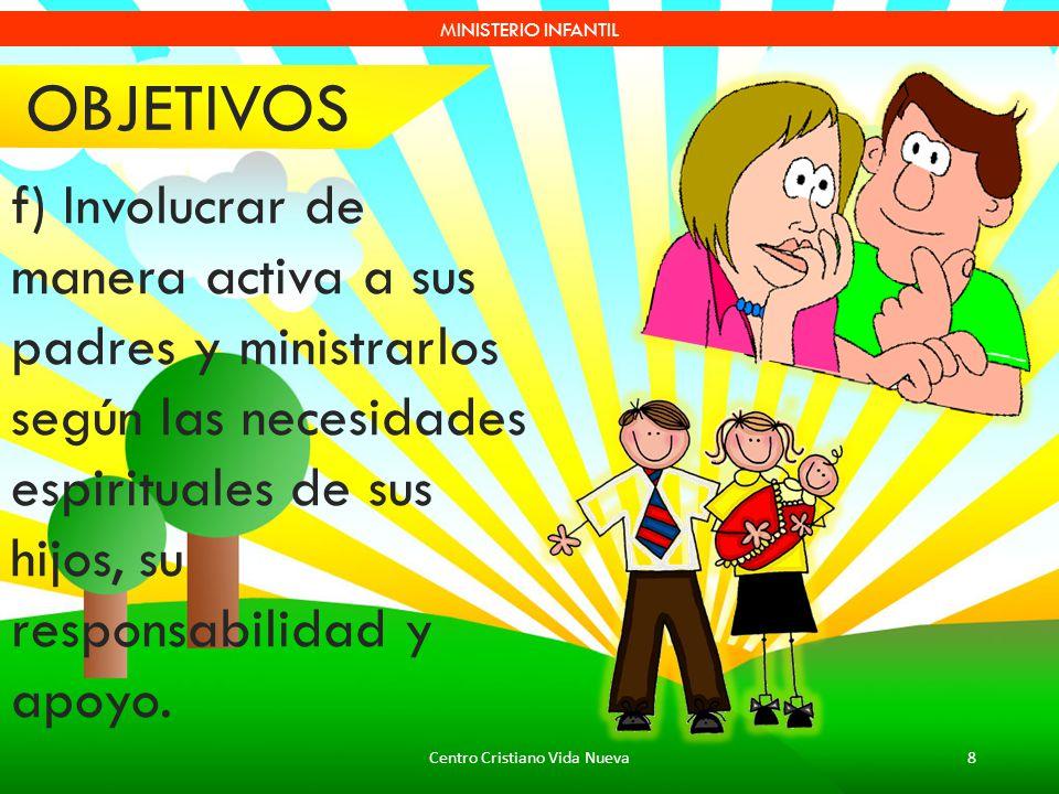 Centro Cristiano Vida Nueva8 MINISTERIO INFANTIL f) Involucrar de manera activa a sus padres y ministrarlos según las necesidades espirituales de sus