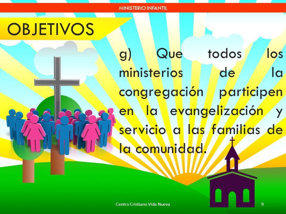 Centro Cristiano Vida Nueva9 MINISTERIO INFANTIL g) Que todos los ministerios de la congregación participen en la evangelización y servicio a las fami