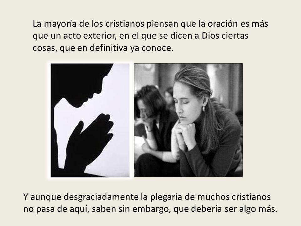 La mayoría de los cristianos piensan que la oración es más que un acto exterior, en el que se dicen a Dios ciertas cosas, que en definitiva ya conoce.