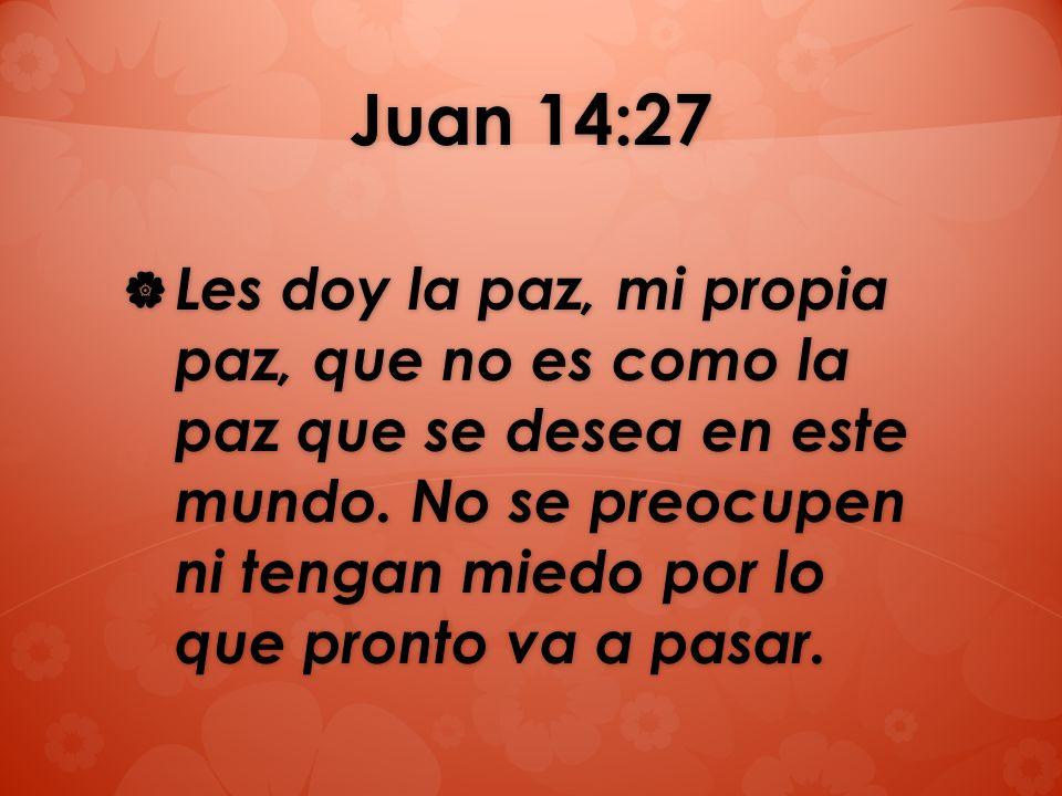Juan 14:27 Les doy la paz, mi propia paz, que no es como la paz que se desea en este mundo. No se preocupen ni tengan miedo por lo que pronto va a pas