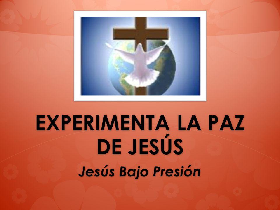 EXPERIMENTA LA PAZ DE JESÚS Jesús Bajo Presión
