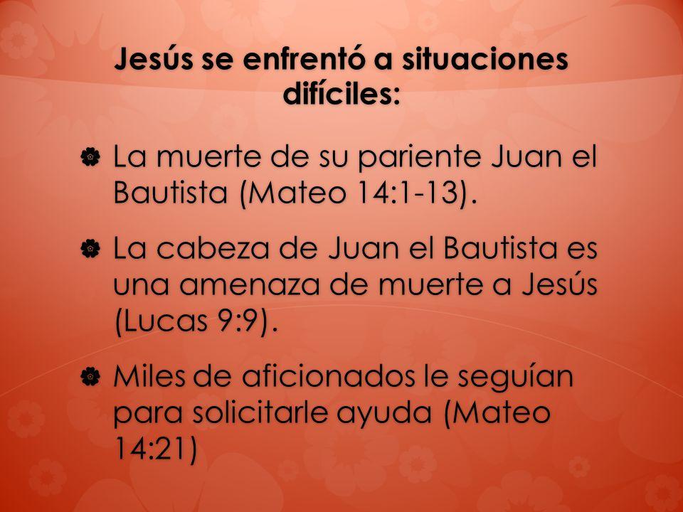 Jesús se enfrentó a situaciones difíciles: La muerte de su pariente Juan el Bautista (Mateo 14:1-13). La muerte de su pariente Juan el Bautista (Mateo