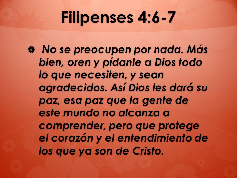 Filipenses 4:6-7 No se preocupen por nada. Más bien, oren y pídanle a Dios todo lo que necesiten, y sean agradecidos. Así Dios les dará su paz, esa pa