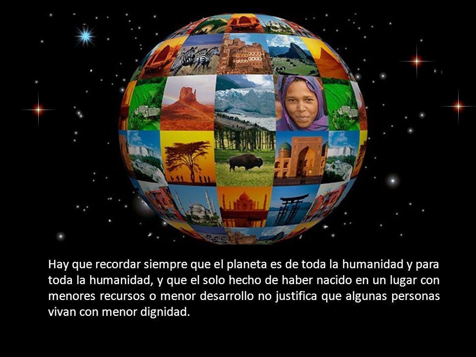 Hay que recordar siempre que el planeta es de toda la humanidad y para toda la humanidad, y que el solo hecho de haber nacido en un lugar con menores recursos o menor desarrollo no justifica que algunas personas vivan con menor dignidad.