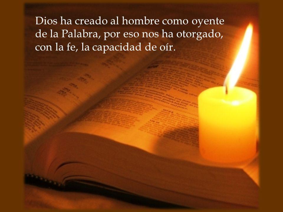 Dios ha creado al hombre como oyente de la Palabra, por eso nos ha otorgado, con la fe, la capacidad de oír.