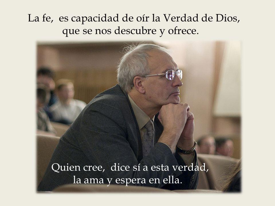 La fe, es capacidad de oír la Verdad de Dios, que se nos descubre y ofrece.