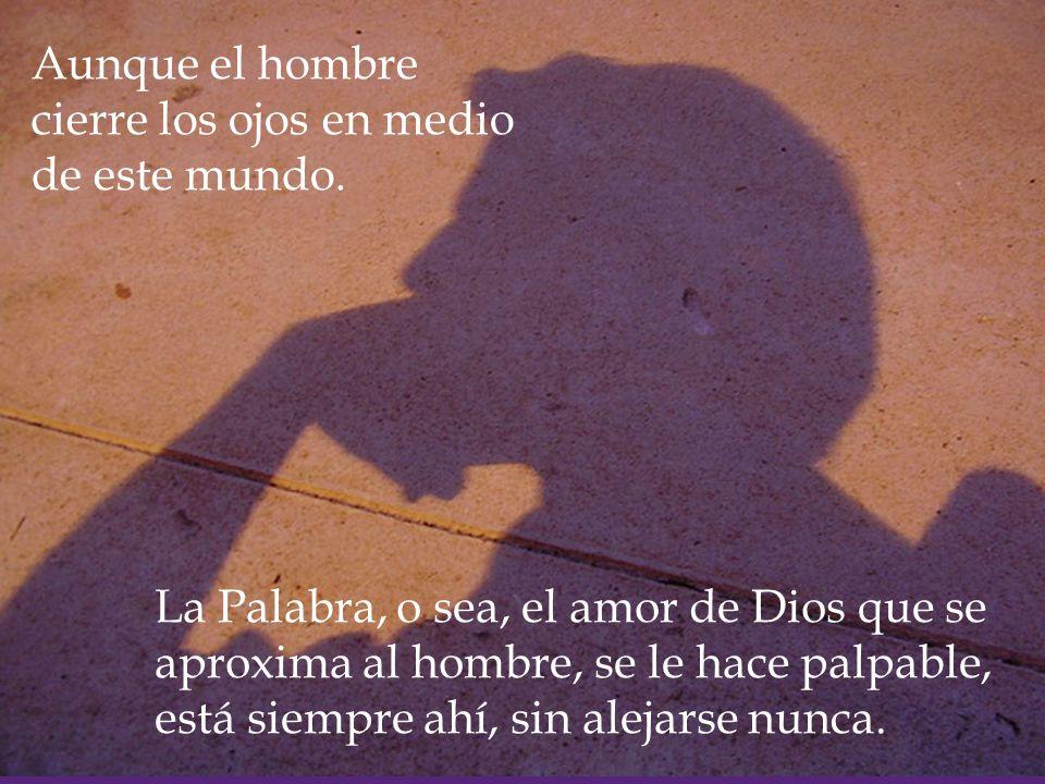 La Palabra, o sea, el amor de Dios que se aproxima al hombre, se le hace palpable, está siempre ahí, sin alejarse nunca.
