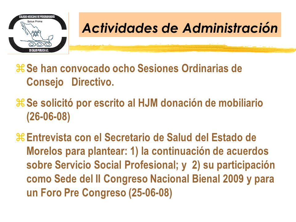 Actividades de Administración z Se han convocado ocho Sesiones Ordinarias de Consejo Directivo. z Se solicitó por escrito al HJM donación de mobiliari