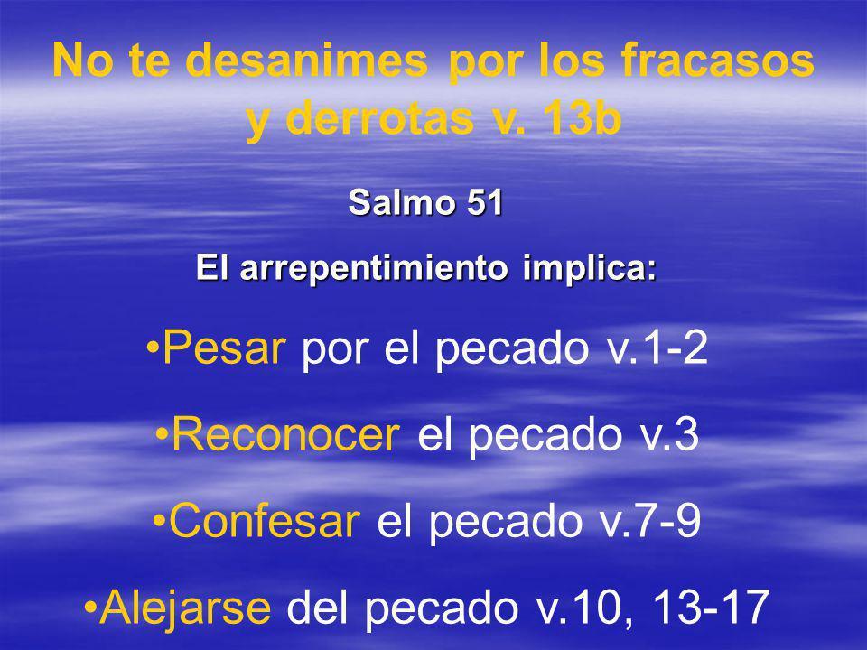 No te desanimes por los fracasos y derrotas v. 13b Salmo 51 El arrepentimiento implica: Pesar por el pecado v.1-2 Reconocer el pecado v.3 Confesar el