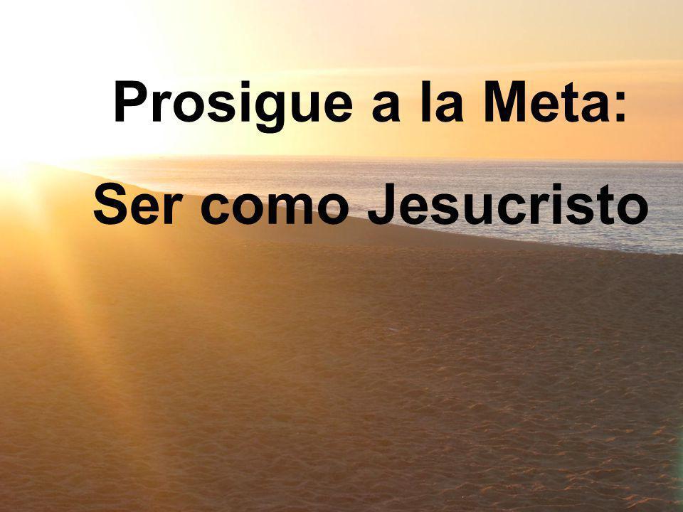 Prosigue a la Meta: Ser como Jesucristo