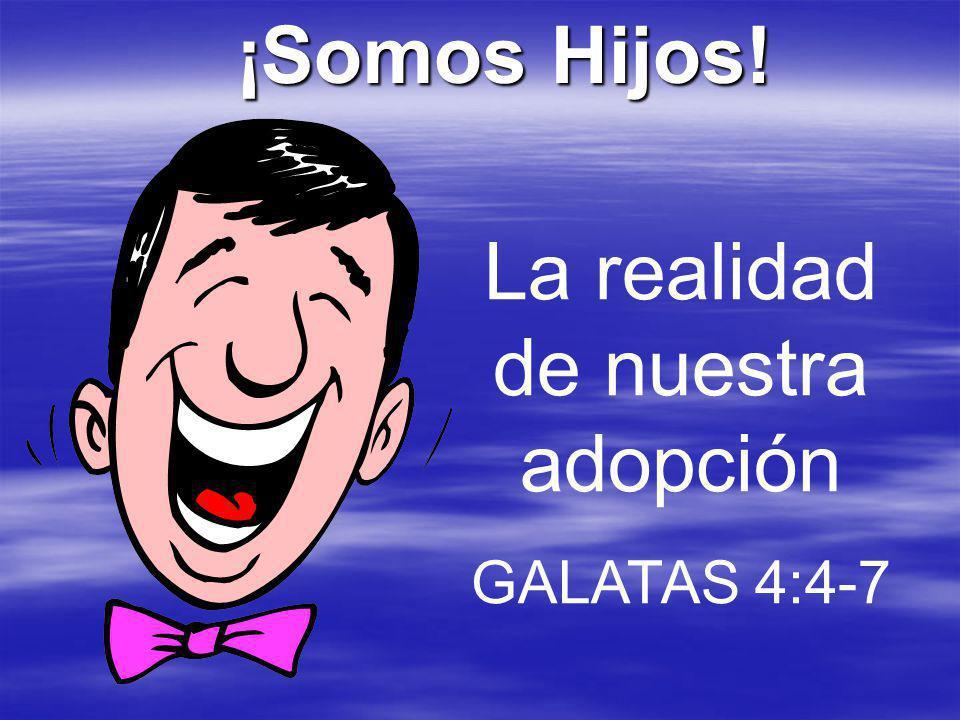 ¡Somos Hijos! La realidad de nuestra adopción GALATAS 4:4-7