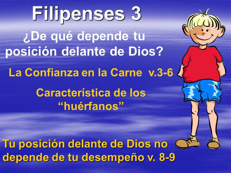 Filipenses 3 ¿De qué depende tu posición delante de Dios? La Confianza en la Carne v.3-6 Característica de los huérfanos Tu posición delante de Dios n