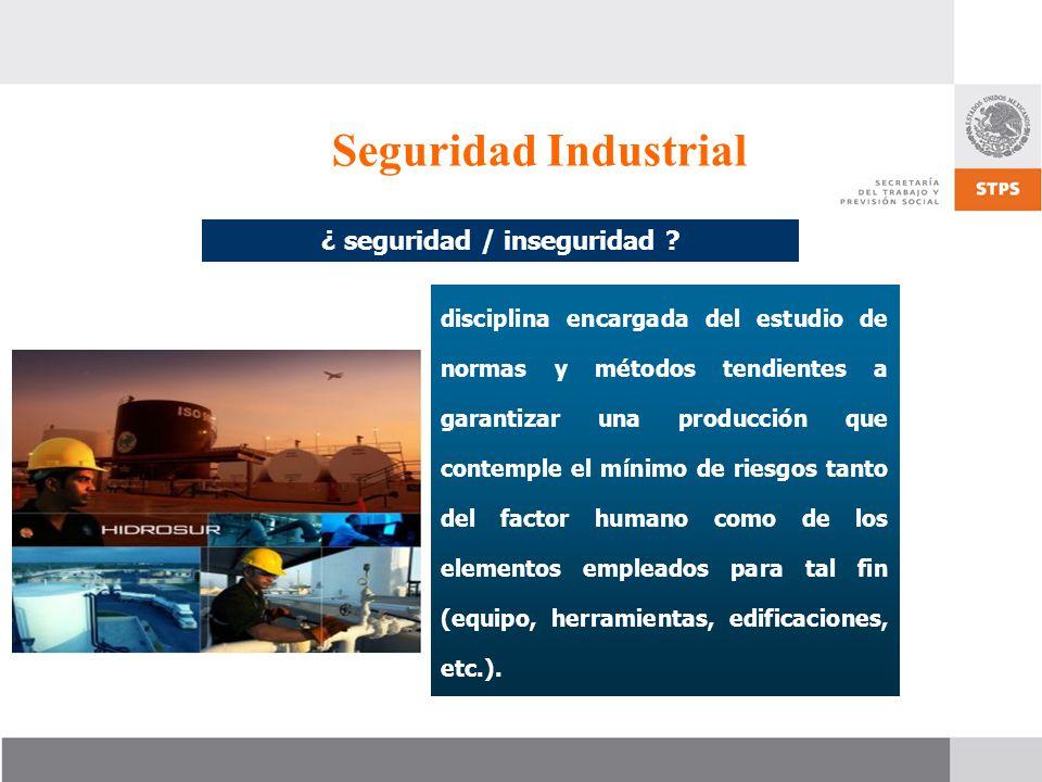 Seguridad Industrial ¿ seguridad / inseguridad ? disciplina encargada del estudio de normas y métodos tendientes a garantizar una producción que conte