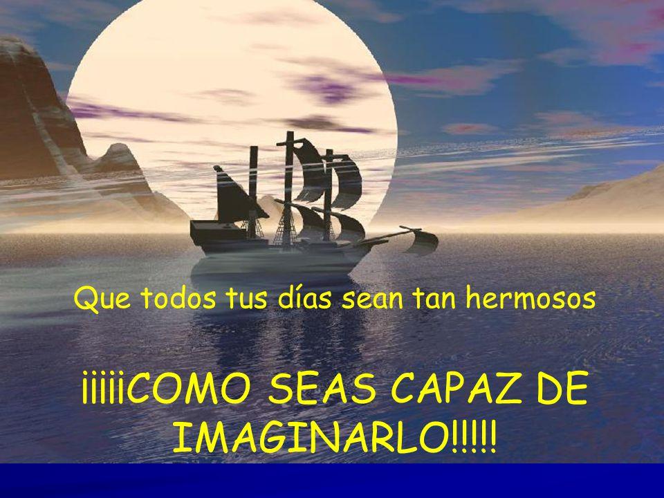 Que todos tus días sean tan hermosos ¡¡¡¡¡COMO SEAS CAPAZ DE IMAGINARLO!!!!!