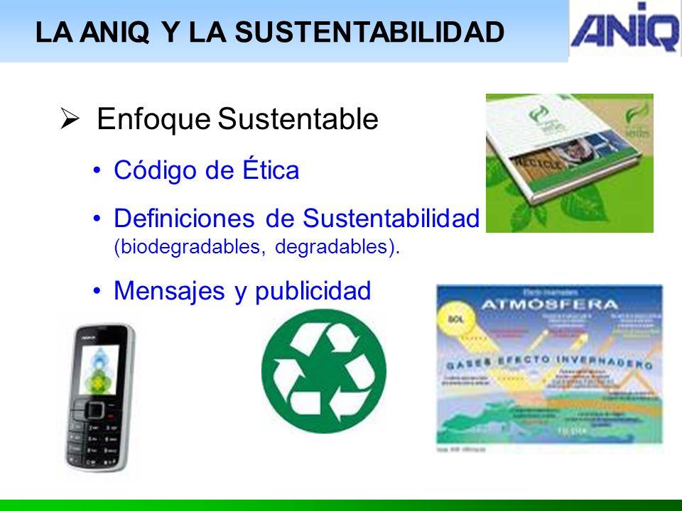 LA ANIQ Y LA SUSTENTABILIDAD Enfoque Sustentable Código de Ética Definiciones de Sustentabilidad (biodegradables, degradables).