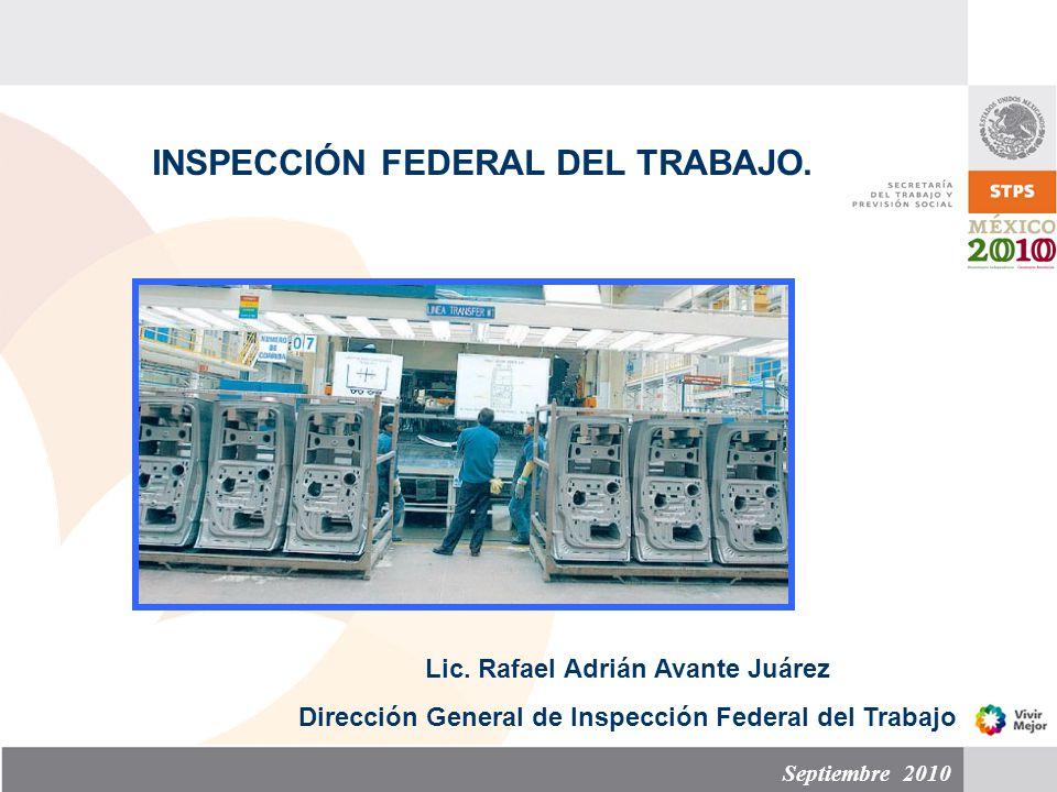 Septiembre 2010 INSPECCIÓN FEDERAL DEL TRABAJO. Lic. Rafael Adrián Avante Juárez Dirección General de Inspección Federal del Trabajo