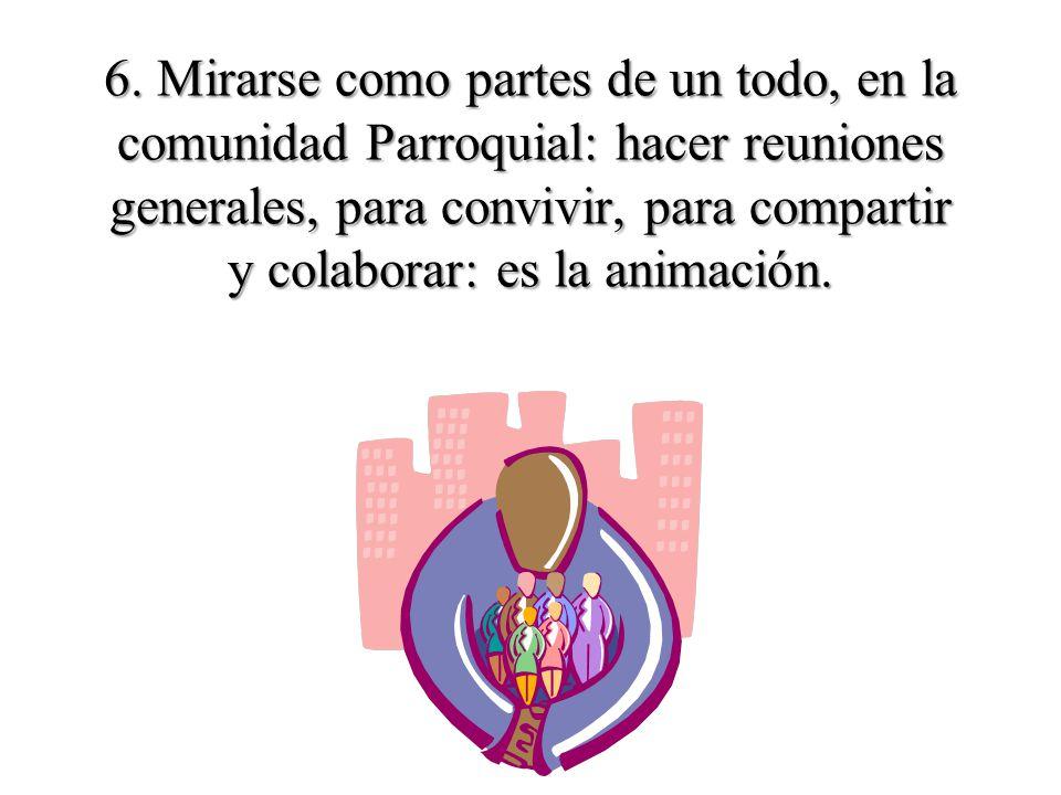 6. Mirarse como partes de un todo, en la comunidad Parroquial: hacer reuniones generales, para convivir, para compartir y colaborar: es la animación.