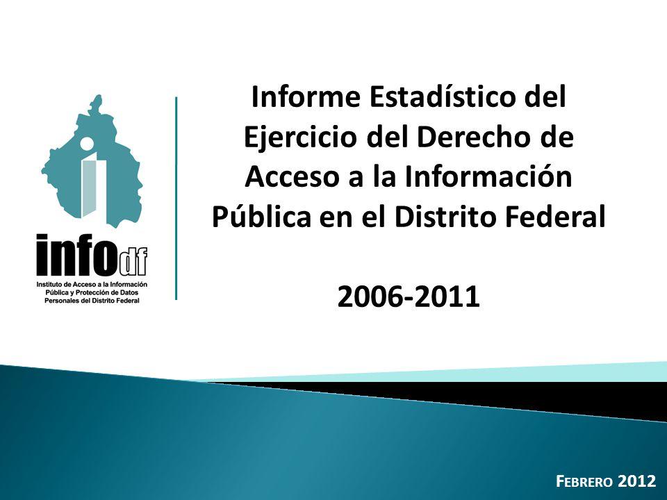 Informe Estadístico del Ejercicio del Derecho de Acceso a la Información Pública en el Distrito Federal 2006-2011 F EBRERO 2012