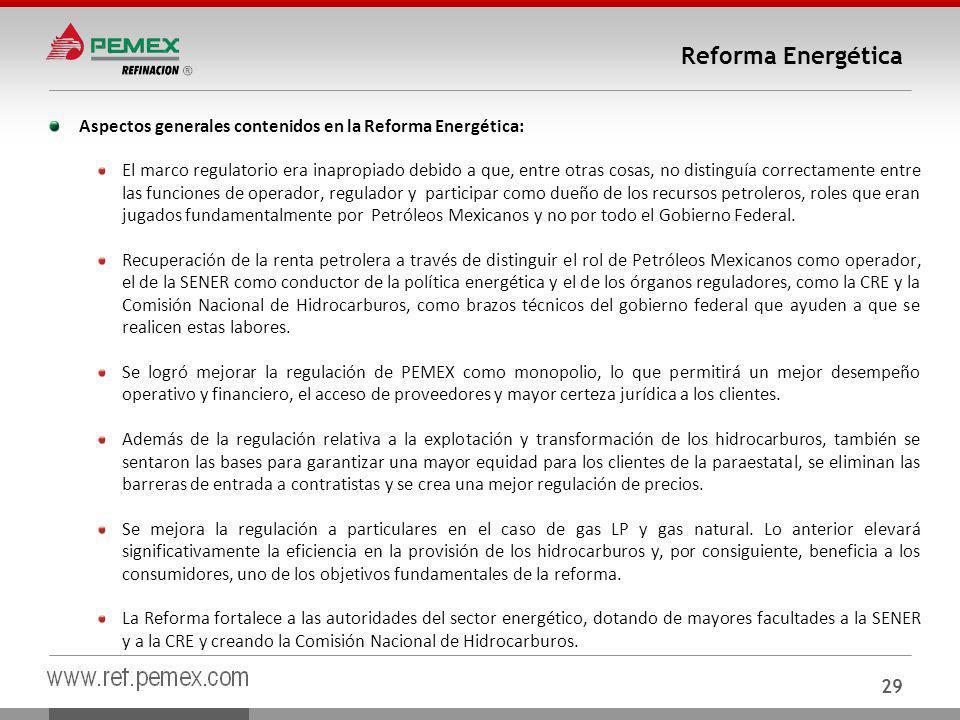 29 Reforma Energética Aspectos generales contenidos en la Reforma Energética: El marco regulatorio era inapropiado debido a que, entre otras cosas, no distinguía correctamente entre las funciones de operador, regulador y participar como dueño de los recursos petroleros, roles que eran jugados fundamentalmente por Petróleos Mexicanos y no por todo el Gobierno Federal.