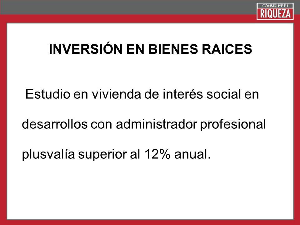 Page 20 Estudio en vivienda de interés social en desarrollos con administrador profesional plusvalía superior al 12% anual. INVERSIÓN EN BIENES RAICES