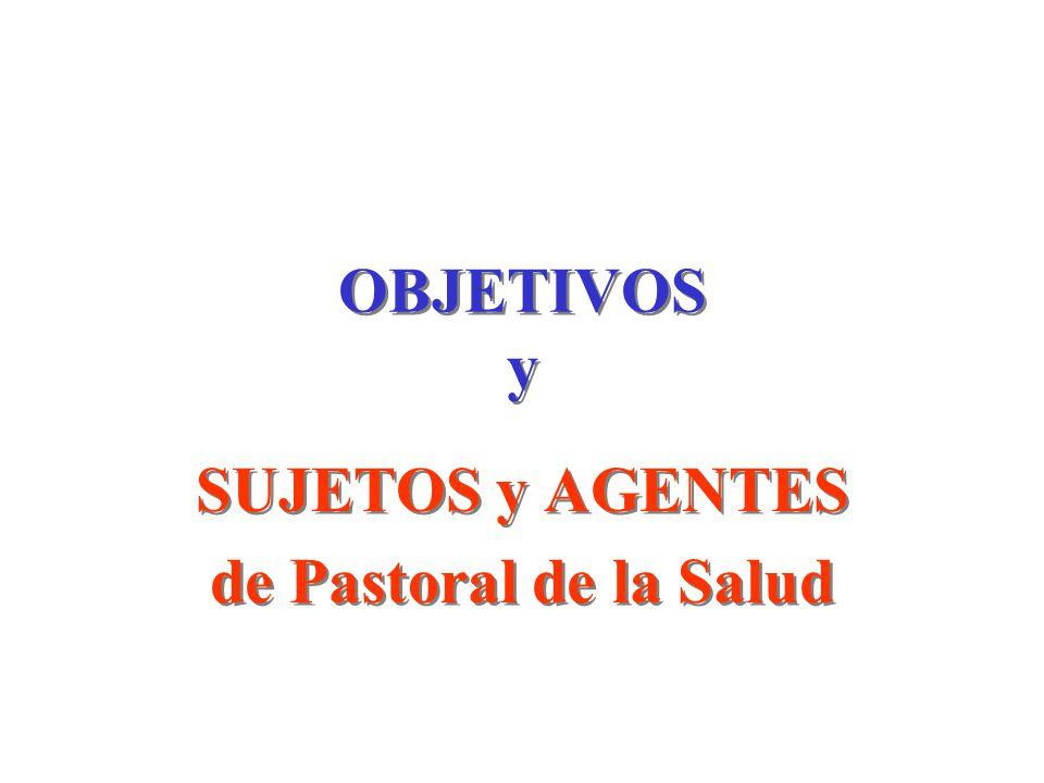 OBJETIVOS y SUJETOS y AGENTES de Pastoral de la Salud SUJETOS y AGENTES de Pastoral de la Salud
