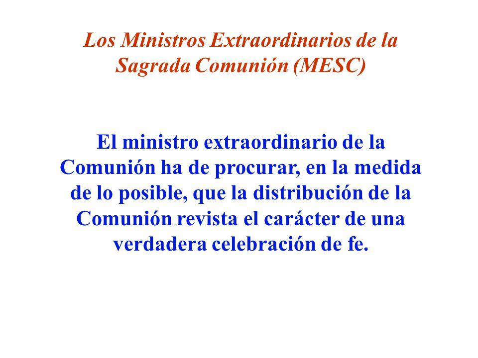 Los Ministros Extraordinarios de la Sagrada Comunión (MESC) El ministro extraordinario de la Comunión ha de procurar, en la medida de lo posible, que