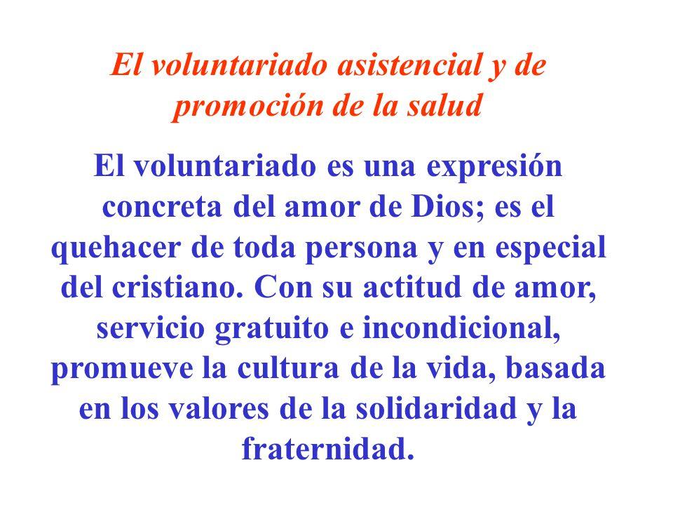 El voluntariado asistencial y de promoción de la salud El voluntariado es una expresión concreta del amor de Dios; es el quehacer de toda persona y en