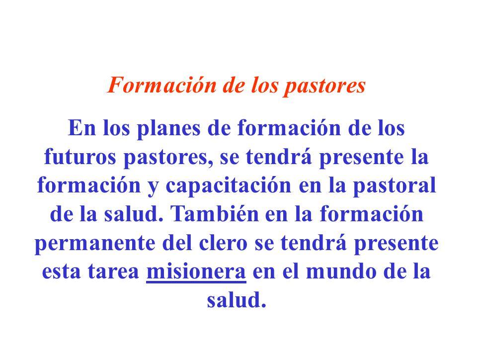 Formación de los pastores En los planes de formación de los futuros pastores, se tendrá presente la formación y capacitación en la pastoral de la salu
