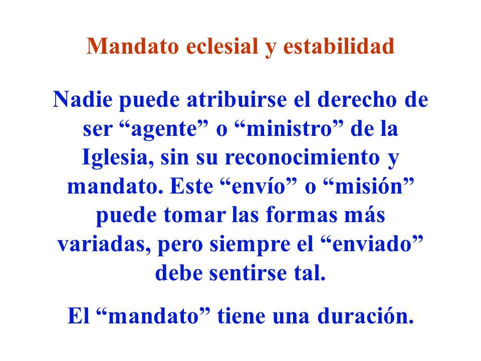 Mandato eclesial y estabilidad Nadie puede atribuirse el derecho de ser agente o ministro de la Iglesia, sin su reconocimiento y mandato. Este envío o