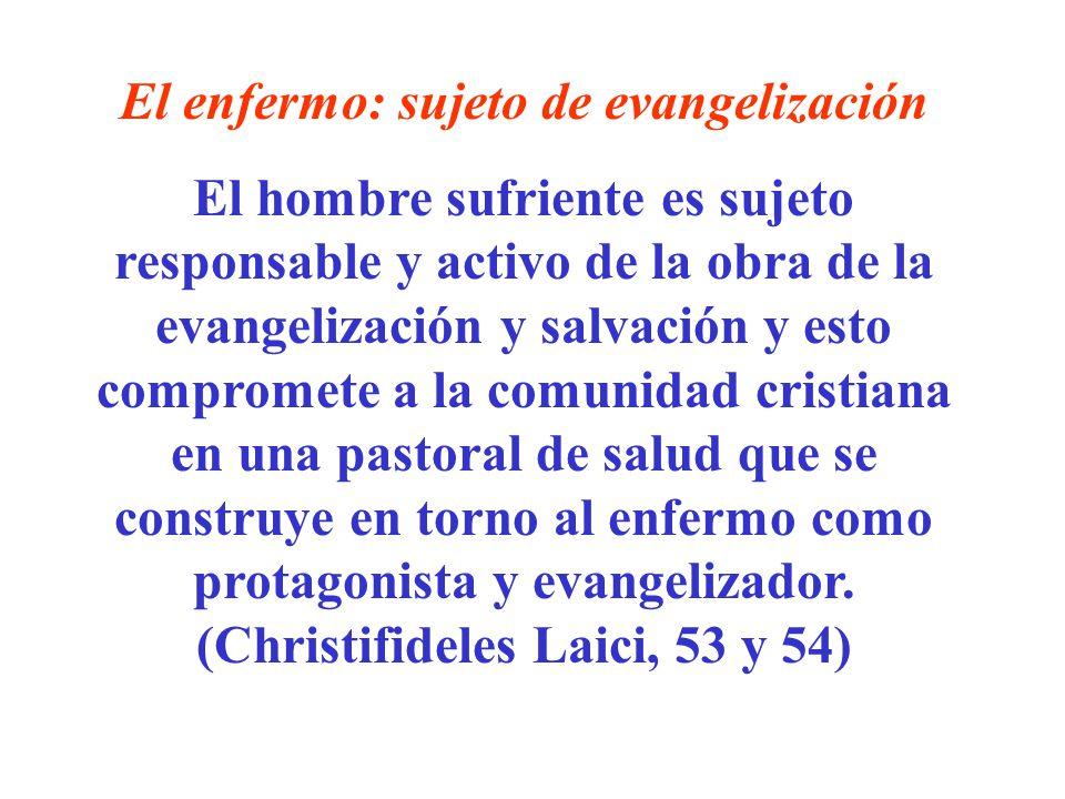 El enfermo: sujeto de evangelización El hombre sufriente es sujeto responsable y activo de la obra de la evangelización y salvación y esto compromete
