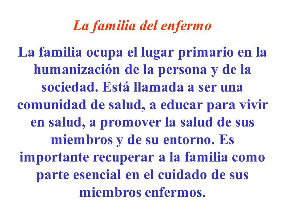 La familia del enfermo La familia ocupa el lugar primario en la humanización de la persona y de la sociedad. Está llamada a ser una comunidad de salud