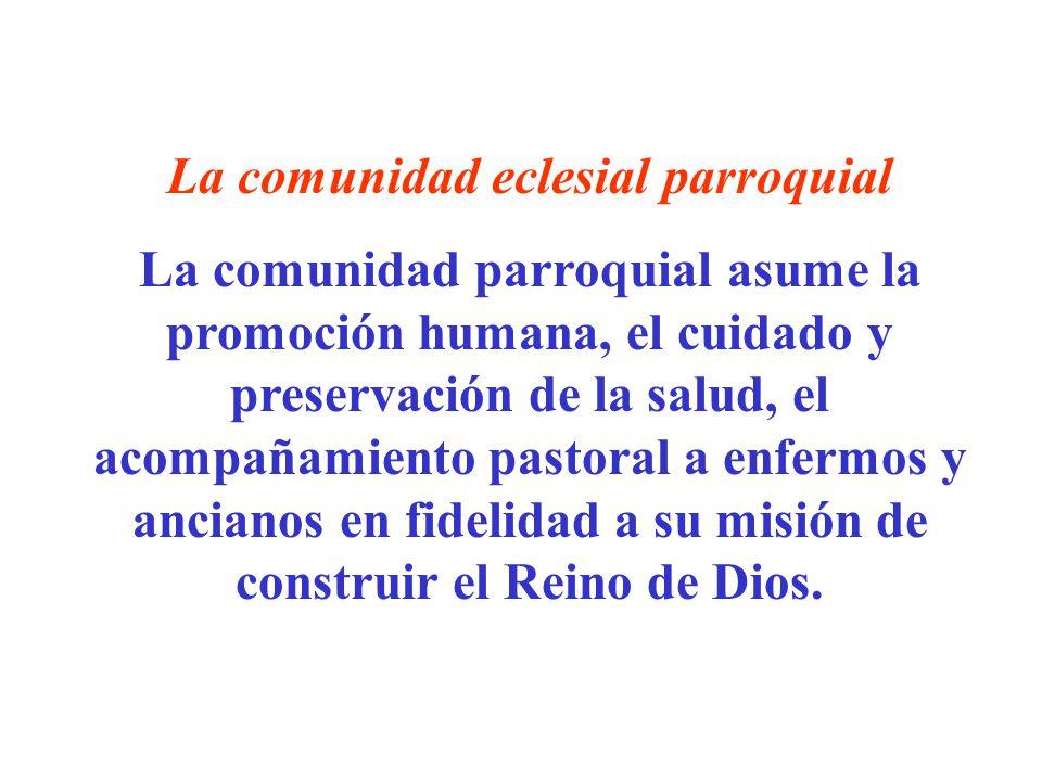 La comunidad eclesial parroquial La comunidad parroquial asume la promoción humana, el cuidado y preservación de la salud, el acompañamiento pastoral