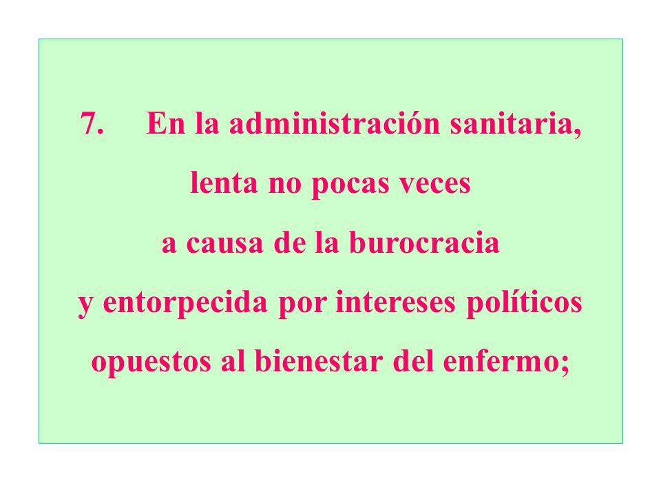 7. En la administración sanitaria, lenta no pocas veces a causa de la burocracia y entorpecida por intereses políticos opuestos al bienestar del enfer