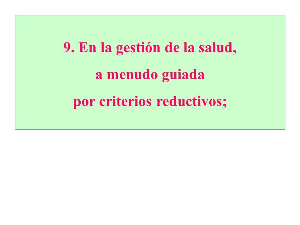 9.En la gestión de la salud, a menudo guiada por criterios reductivos;
