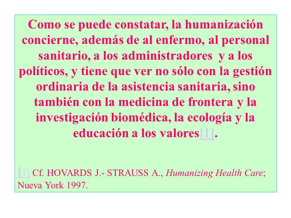 Como se puede constatar, la humanización concierne, además de al enfermo, al personal sanitario, a los administradores y a los políticos, y tiene que ver no sólo con la gestión ordinaria de la asistencia sanitaria, sino también con la medicina de frontera y la investigación biomédica, la ecología y la educación a los valores[1].[1] [ 1][ 1] Cf.