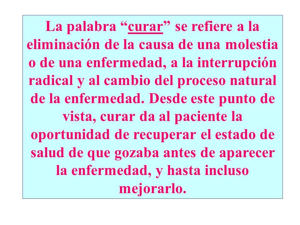 La palabra curar se refiere a la eliminación de la causa de una molestia o de una enfermedad, a la interrupción radical y al cambio del proceso natura
