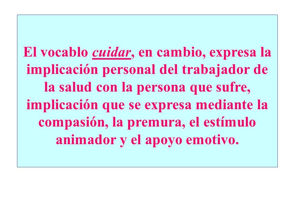 El vocablo cuidar, en cambio, expresa la implicación personal del trabajador de la salud con la persona que sufre, implicación que se expresa mediante la compasión, la premura, el estímulo animador y el apoyo emotivo.