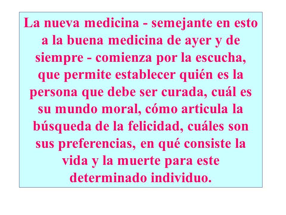 La nueva medicina - semejante en esto a la buena medicina de ayer y de siempre - comienza por la escucha, que permite establecer quién es la persona q
