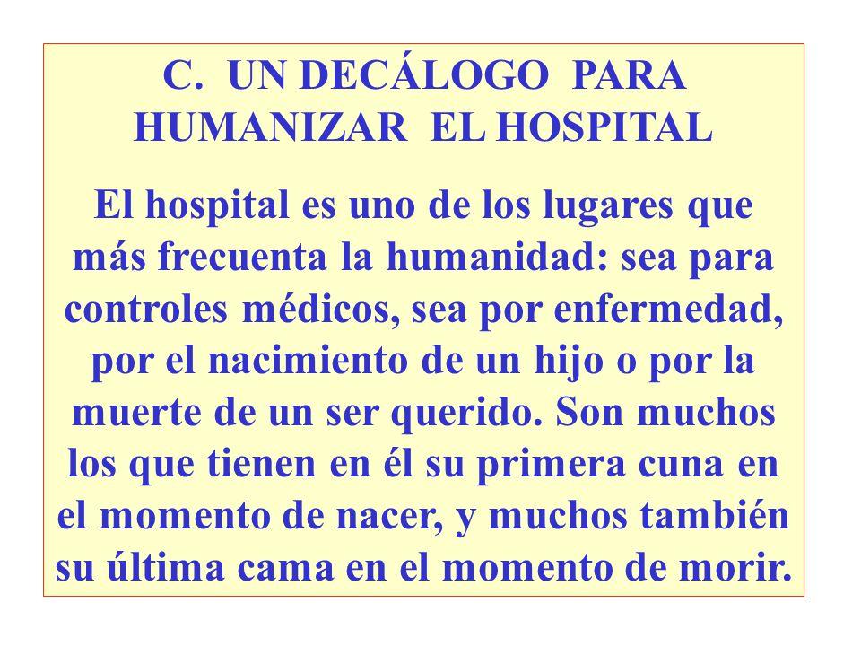 C. UN DECÁLOGO PARA HUMANIZAR EL HOSPITAL El hospital es uno de los lugares que más frecuenta la humanidad: sea para controles médicos, sea por enferm